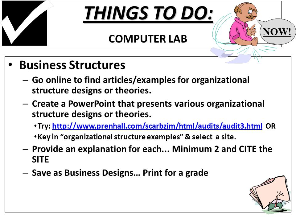 THINGS TO DO: THINGS TO DO: COMPUTER LAB Business Structures – Go online to find articles/examples for organizational structure designs or theories.