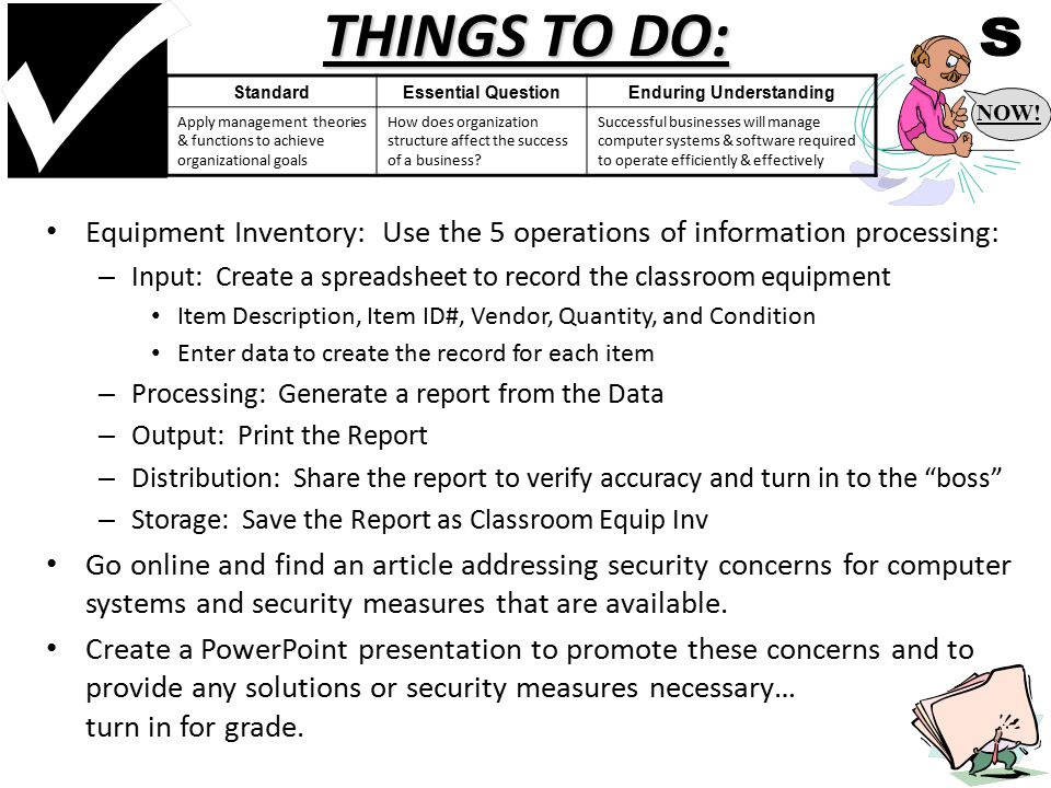 THINGS TO DO: Equipment Inventory: Use the 5 operations of information processing: – Input: Create a spreadsheet to record the classroom equipment Item Description, Item ID#, Vendor, Quantity, and Condition Enter data to create the record for each item – Processing: Generate a report from the Data – Output: Print the Report – Distribution: Share the report to verify accuracy and turn in to the boss – Storage: Save the Report as Classroom Equip Inv Go online and find an article addressing security concerns for computer systems and security measures that are available.