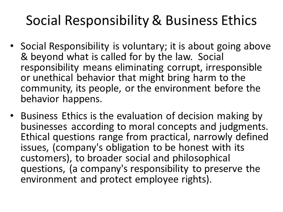 Social Responsibility & Business Ethics Social Responsibility is voluntary; it is about going above & beyond what is called for by the law.