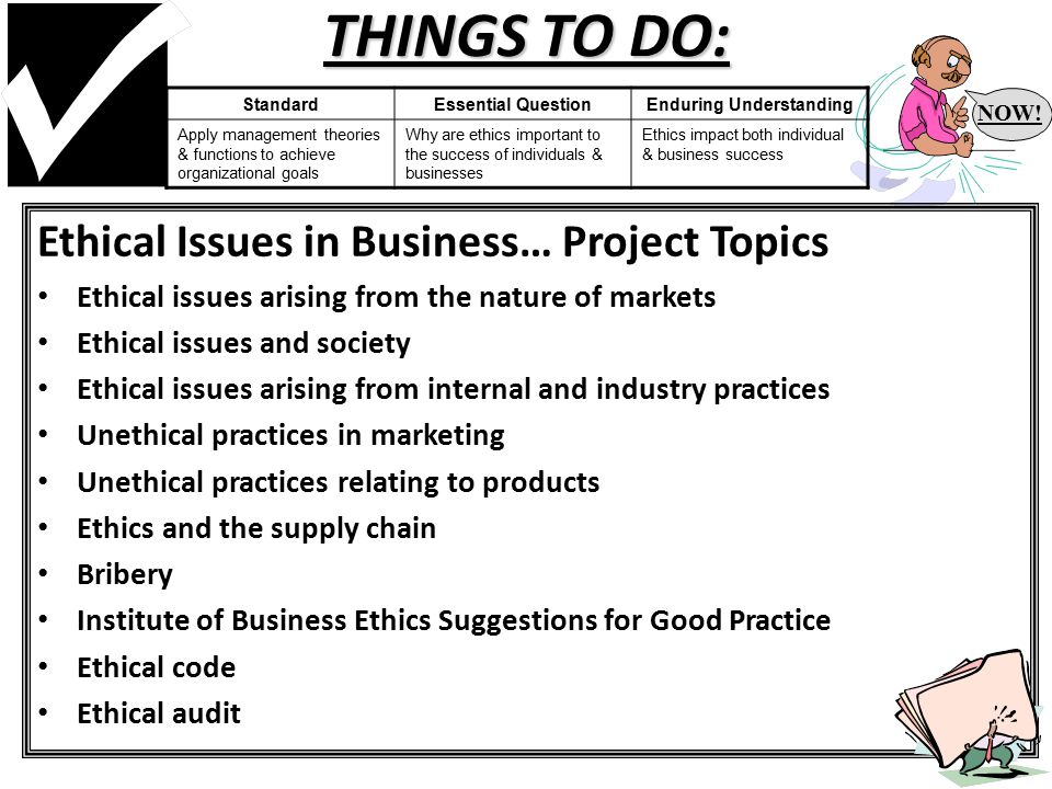 THINGS TO DO: Ethical Issues in Business… Project Topics Ethical issues arising from the nature of markets Ethical issues and society Ethical issues arising from internal and industry practices Unethical practices in marketing Unethical practices relating to products Ethics and the supply chain Bribery Institute of Business Ethics Suggestions for Good Practice Ethical code Ethical audit NOW.