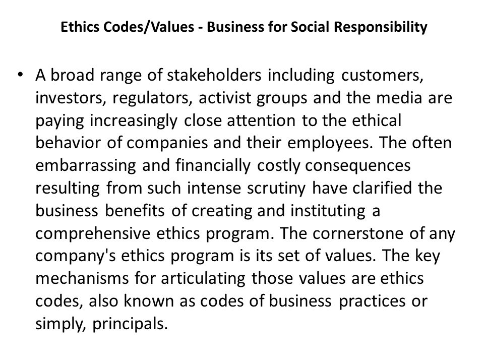 Ethics Codes/Values - Business for Social Responsibility A broad range of stakeholders including customers, investors, regulators, activist groups and the media are paying increasingly close attention to the ethical behavior of companies and their employees.