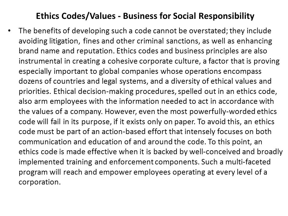 Ethics Codes/Values - Business for Social Responsibility The benefits of developing such a code cannot be overstated; they include avoiding litigation, fines and other criminal sanctions, as well as enhancing brand name and reputation.