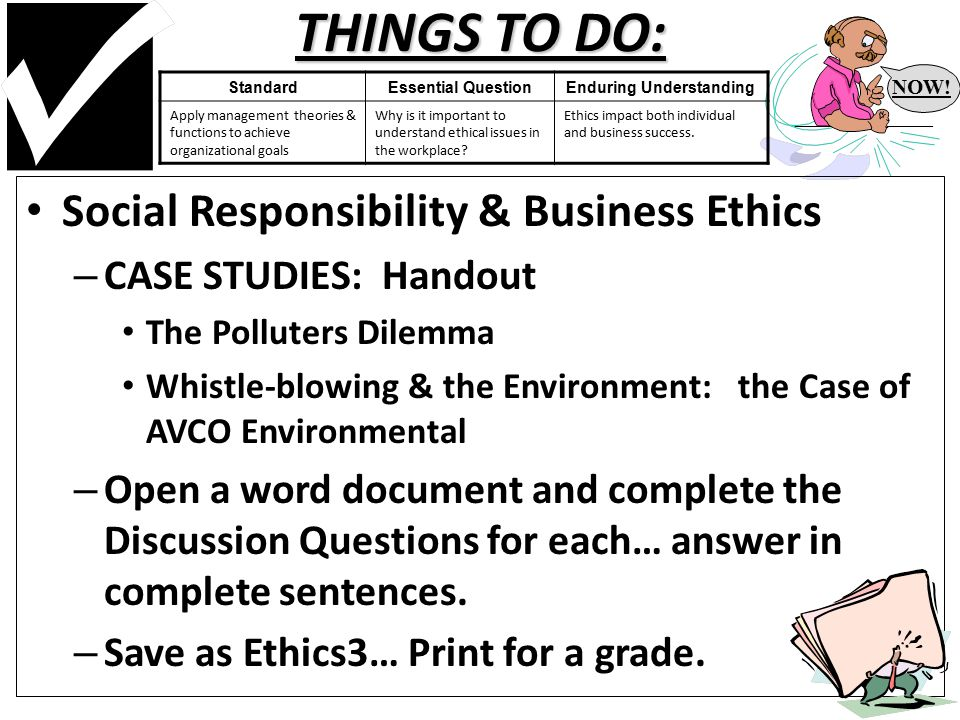 THINGS TO DO: Social Responsibility & Business Ethics – CASE STUDIES: Handout The Polluters Dilemma Whistle-blowing & the Environment: the Case of AVCO Environmental – Open a word document and complete the Discussion Questions for each… answer in complete sentences.