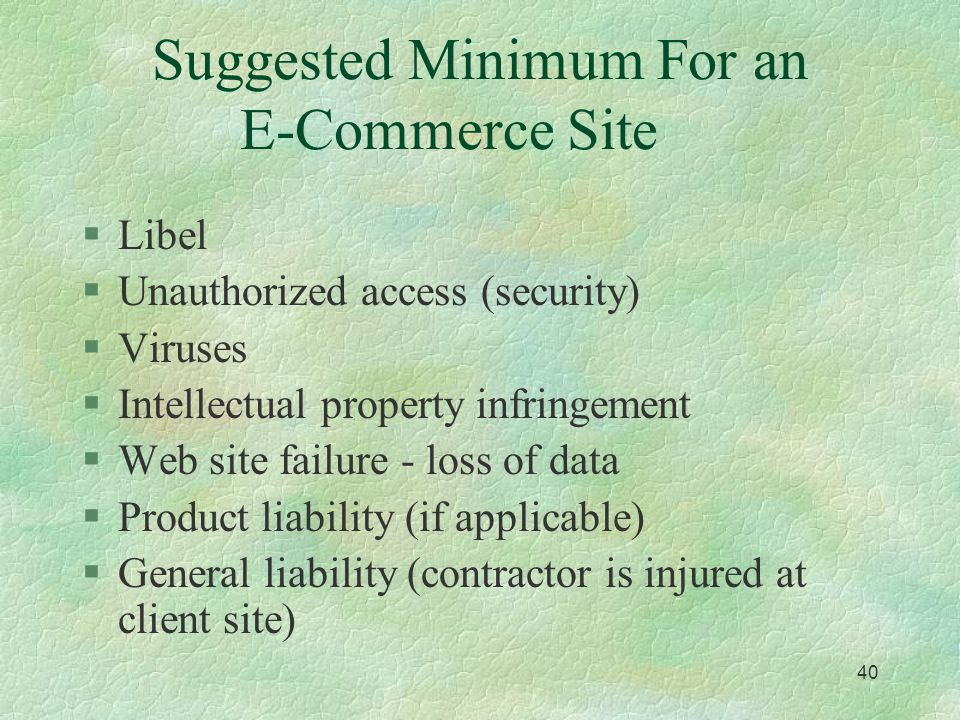 39 What Might not be Covered? §Computer network liability §Breach of security §Crime and the Internet §Errors and Omissions §Intellectual property inf