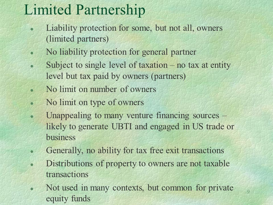 8 LLC l Liability protection for owners l Subject to single level of taxation – no tax at entity level but tax paid by owners (members) l No limit on number of owners l No limit on type of owners l Unappealing to many financing sources – LLCs likely to generate UBTI and be engaged in US trade or business l Generally, no ability for tax free exit transactions l Distributions of property to owners are not taxable transactions l Not as well received by the institutional investing community Not normally used for venture backed businesses l Documents may cost more to prepare as they tend to be 'non-standard'