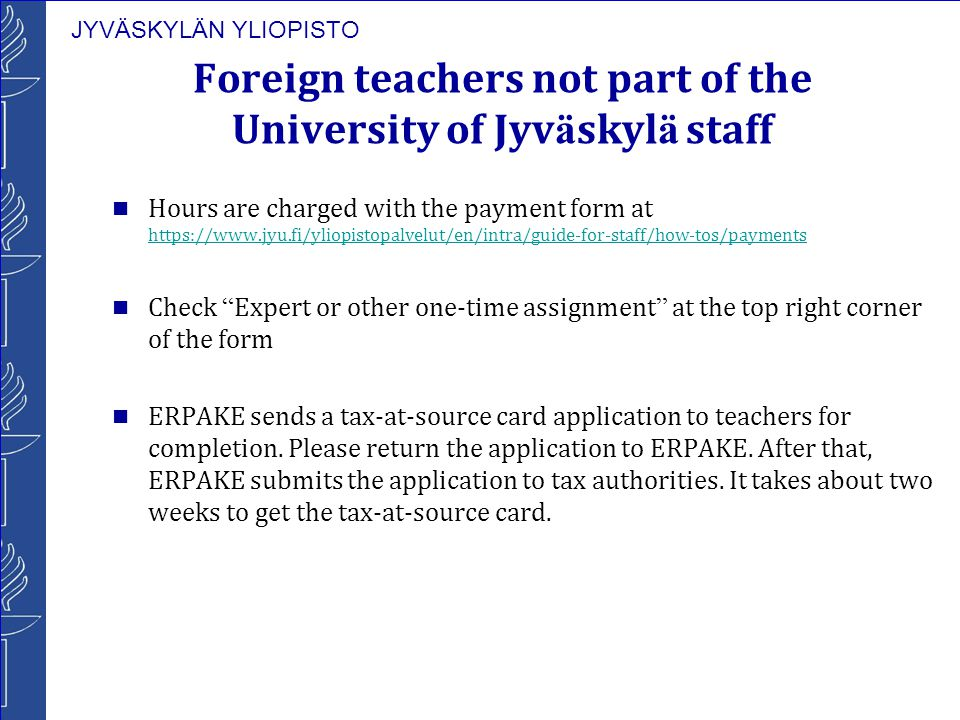JYVÄSKYLÄN YLIOPISTO Foreign teachers not part of the University of Jyv ä skyl ä staff Hours are charged with the payment form at https://www.jyu.fi/yliopistopalvelut/en/intra/guide-for-staff/how-tos/payments https://www.jyu.fi/yliopistopalvelut/en/intra/guide-for-staff/how-tos/payments Check Expert or other one-time assignment at the top right corner of the form ERPAKE sends a tax-at-source card application to teachers for completion.