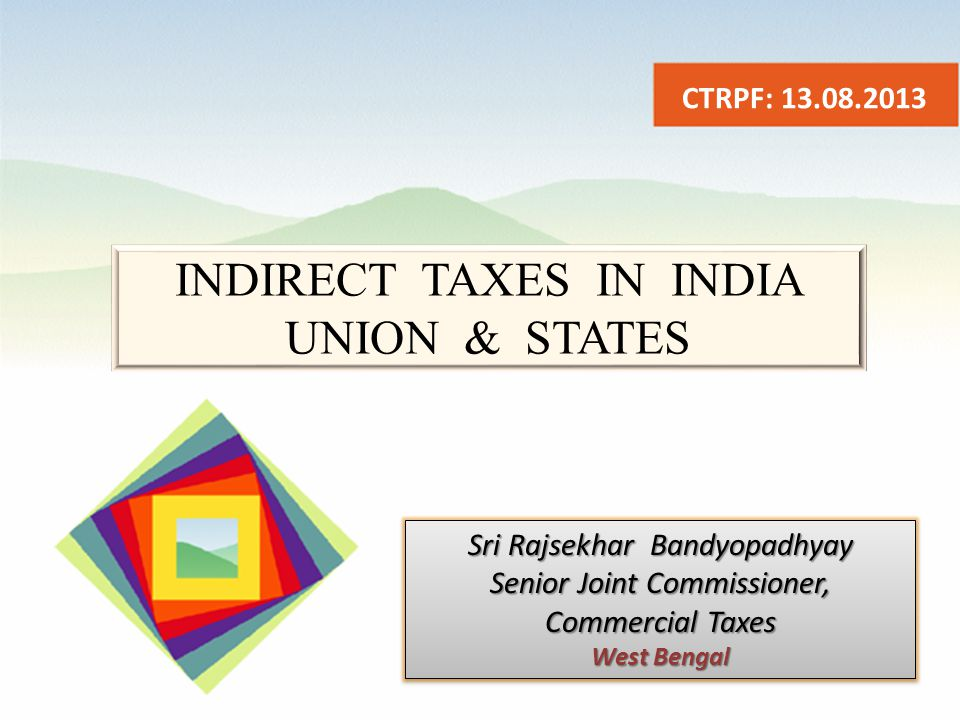 INDIRECT TAXES IN INDIA UNION & STATES CTRPF: 13.08.2013 Sri Rajsekhar Bandyopadhyay Senior Joint Commissioner, Commercial Taxes West Bengal Sri Rajsekhar Bandyopadhyay Senior Joint Commissioner, Commercial Taxes West Bengal