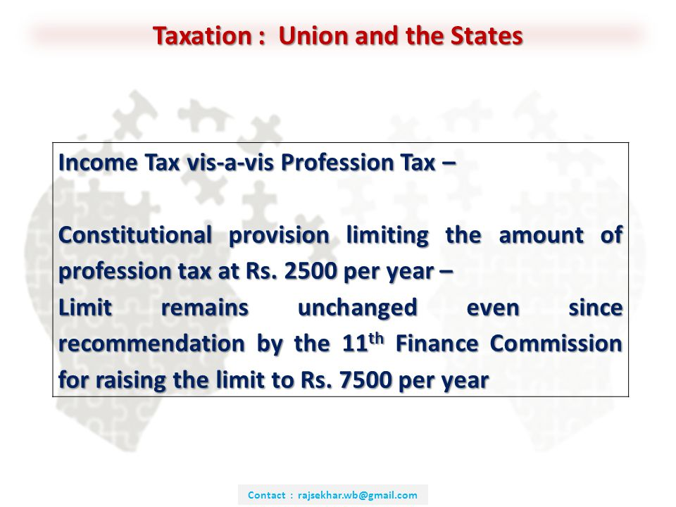 Contact : rajsekhar.wb@gmail.com Taxation : Union and the States Income Tax vis-a-vis Profession Tax – Constitutional provision limiting the amount of profession tax at Rs.