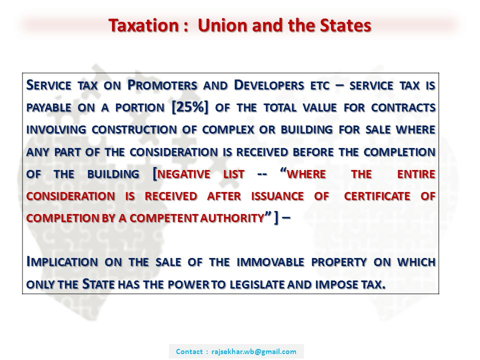 Contact : rajsekhar.wb@gmail.com Taxation : Union and the States S ERVICE TAX ON P ROMOTERS AND D EVELOPERS ETC – SERVICE TAX IS PAYABLE ON A PORTION [25%] OF THE TOTAL VALUE FOR CONTRACTS INVOLVING CONSTRUCTION OF COMPLEX OR BUILDING FOR SALE WHERE ANY PART OF THE CONSIDERATION IS RECEIVED BEFORE THE COMPLETION OF THE BUILDING [ NEGATIVE LIST -- WHERE THE ENTIRE CONSIDERATION IS RECEIVED AFTER ISSUANCE OF CERTIFICATE OF COMPLETION BY A COMPETENT AUTHORITY ] – I MPLICATION ON THE SALE OF THE IMMOVABLE PROPERTY ON WHICH ONLY THE S TATE HAS THE POWER TO LEGISLATE AND IMPOSE TAX.