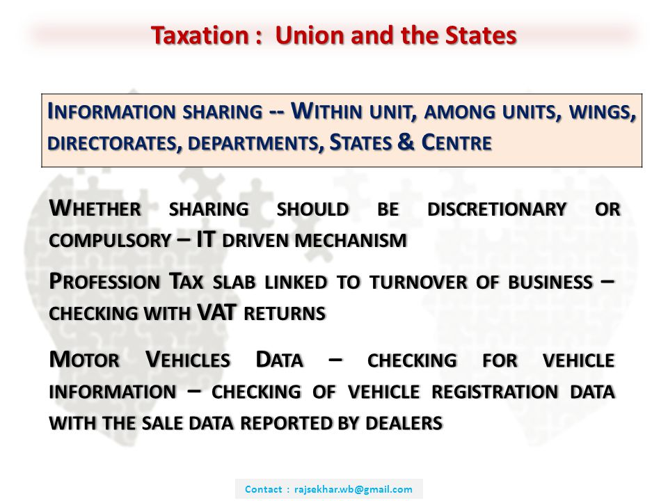 Contact : rajsekhar.wb@gmail.com Taxation : Union and the States I NFORMATION SHARING -- W ITHIN UNIT, AMONG UNITS, WINGS, DIRECTORATES, DEPARTMENTS, S TATES & C ENTRE W HETHER SHARING SHOULD BE DISCRETIONARY OR COMPULSORY – IT DRIVEN MECHANISM P ROFESSION T AX SLAB LINKED TO TURNOVER OF BUSINESS – CHECKING WITH VAT RETURNS M OTOR V EHICLES D ATA – CHECKING FOR VEHICLE INFORMATION – CHECKING OF VEHICLE REGISTRATION DATA WITH THE SALE DATA REPORTED BY DEALERS