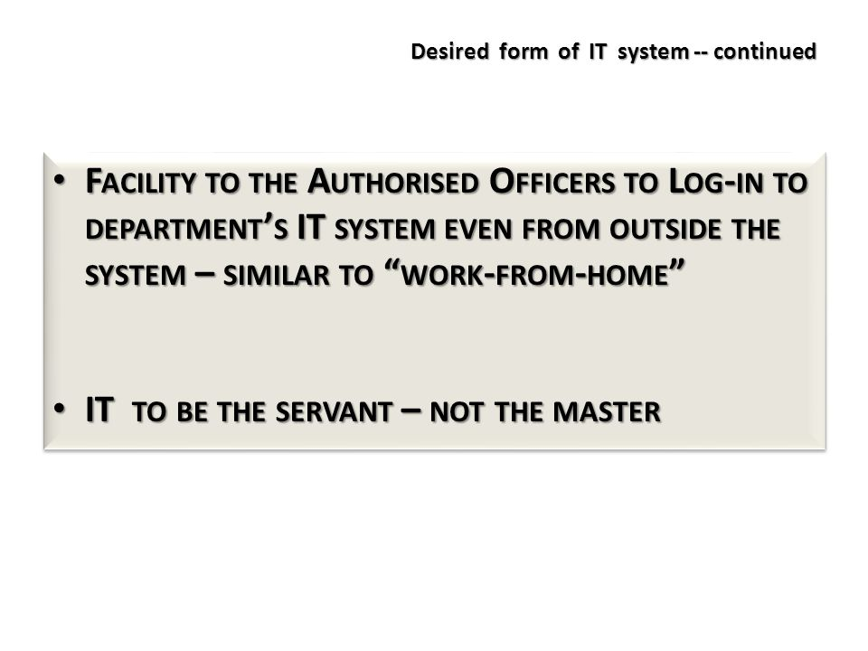 Desired form of IT system -- continued F ACILITY TO THE A UTHORISED O FFICERS TO L OG - IN TO DEPARTMENT ' S IT SYSTEM EVEN FROM OUTSIDE THE SYSTEM – SIMILAR TO WORK - FROM - HOME F ACILITY TO THE A UTHORISED O FFICERS TO L OG - IN TO DEPARTMENT ' S IT SYSTEM EVEN FROM OUTSIDE THE SYSTEM – SIMILAR TO WORK - FROM - HOME IT TO BE THE SERVANT – NOT THE MASTER IT TO BE THE SERVANT – NOT THE MASTER F ACILITY TO THE A UTHORISED O FFICERS TO L OG - IN TO DEPARTMENT ' S IT SYSTEM EVEN FROM OUTSIDE THE SYSTEM – SIMILAR TO WORK - FROM - HOME F ACILITY TO THE A UTHORISED O FFICERS TO L OG - IN TO DEPARTMENT ' S IT SYSTEM EVEN FROM OUTSIDE THE SYSTEM – SIMILAR TO WORK - FROM - HOME IT TO BE THE SERVANT – NOT THE MASTER IT TO BE THE SERVANT – NOT THE MASTER