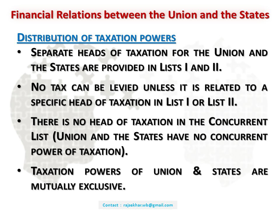 Contact : rajsekhar.wb@gmail.com Financial Relations between the Union and the States D ISTRIBUTION OF TAXATION POWERS S EPARATE HEADS OF TAXATION FOR THE U NION AND THE S TATES ARE PROVIDED IN L ISTS I AND II.