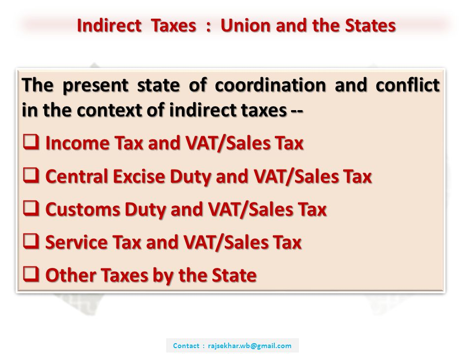 Contact : rajsekhar.wb@gmail.com The present state of coordination and conflict in the context of indirect taxes --  Income Tax and VAT/Sales Tax  Central Excise Duty and VAT/Sales Tax  Customs Duty and VAT/Sales Tax  Service Tax and VAT/Sales Tax  Other Taxes by the State The present state of coordination and conflict in the context of indirect taxes --  Income Tax and VAT/Sales Tax  Central Excise Duty and VAT/Sales Tax  Customs Duty and VAT/Sales Tax  Service Tax and VAT/Sales Tax  Other Taxes by the State Indirect Taxes : Union and the States
