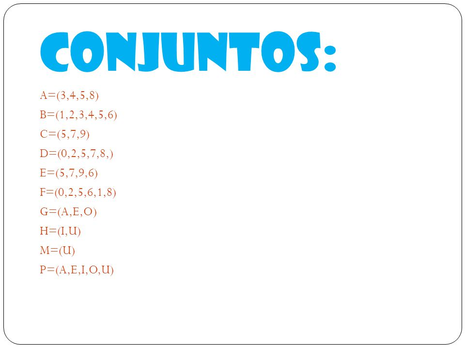 Conjuntos: A=(3,4,5,8) B=(1,2,3,4,5,6) C=(5,7,9) D=(0,2,5,7,8,) E=(5,7,9,6) F=(0,2,5,6,1,8) G=(A,E,O) H=(I,U) M=(U) P=(A,E,I,O,U)