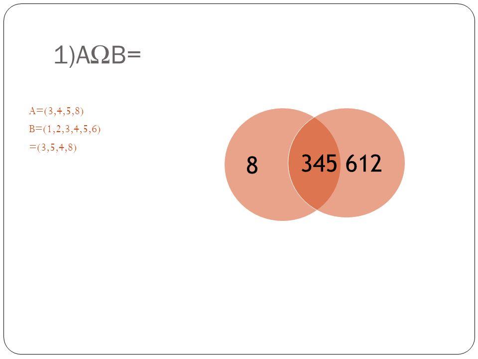 1)A Ω B= A=(3,4,5,8) B=(1,2,3,4,5,6) =(3,5,4,8) 8 345 612