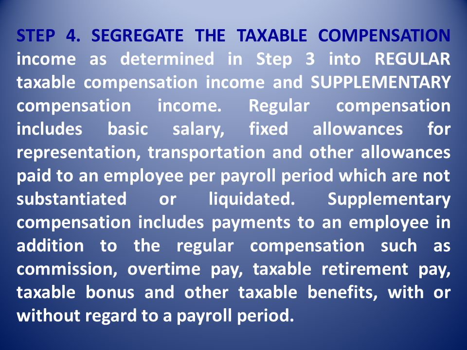 STEP 3. Segregate the taxable compensation from the non-taxable income paid to the employee for the payroll period. The taxable income refers to all r