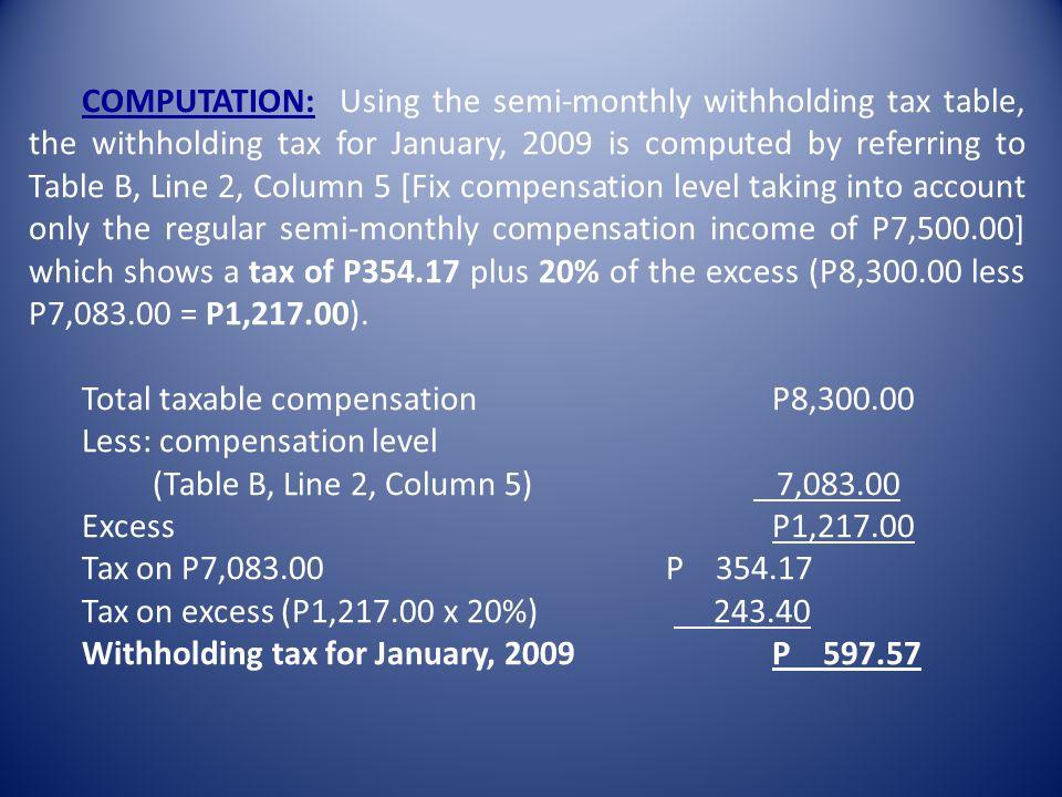 EXAMPLE 2: Mr. B, single (S2) with two (2) qualified dependent children, receives P7,500.00.00 as semi-monthly regular compensation (net of non-taxabl