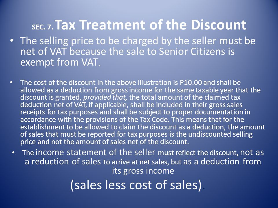 SEC. 7. Tax Treatment of the Discount Granted to Senior Citizens May claim the discounts granted as a tax deduction based on the cost of the goods sol