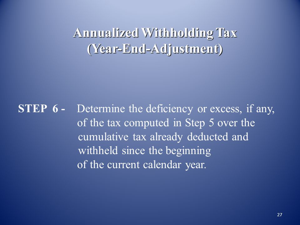 26 Annualized Withholding Tax (Year-End-Adjustment) STEP 5 - Compute the amount of tax on the difference arrived at in Step 4. Not over P10,0005% over