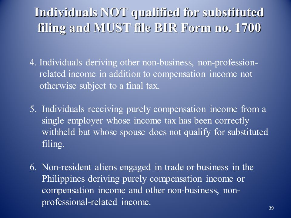 38 Individuals NOT qualified for substituted filing and MUST file BIR Form no. 1700 1. Individuals with two or more employers concurrently and success