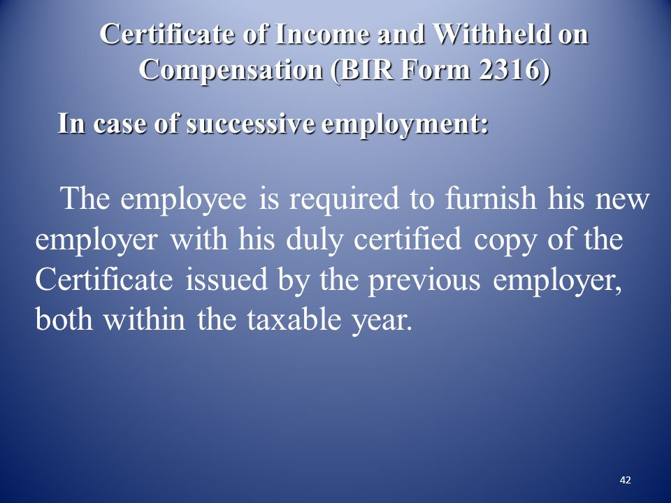 41 Certificate of Income and Tax Withheld on Compensation (BIR Form No. 2316) Who shall issue:Employer When to issue:a) on or before January 31 of the