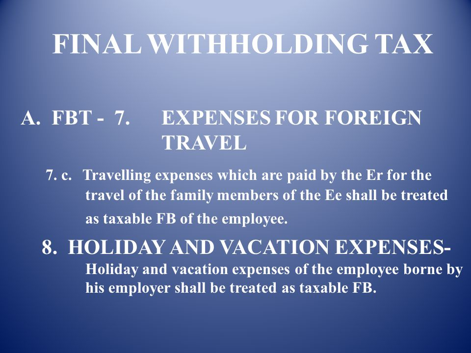 FINAL WITHHOLDING TAX A. FBT - 7. EXPENSES FOR FOREIGN TRAVEL 7. a. Expenses for foreign travel borne by the ER for attending business meetings or con