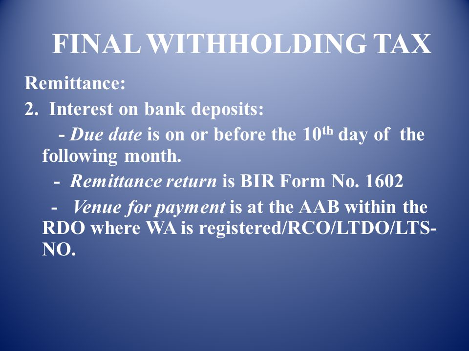 FINAL WITHHOLDING TAX Remittance: 1. FBT: - For regular withholding agents, due date is 10 th day of the month following end of calendar quarter. For