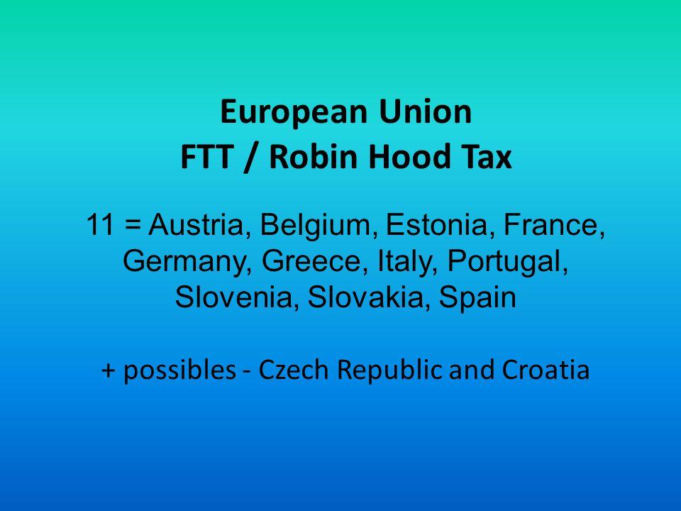 European Union FTT / Robin Hood Tax 11 = Austria, Belgium, Estonia, France, Germany, Greece, Italy, Portugal, Slovenia, Slovakia, Spain + possibles - Czech Republic and Croatia