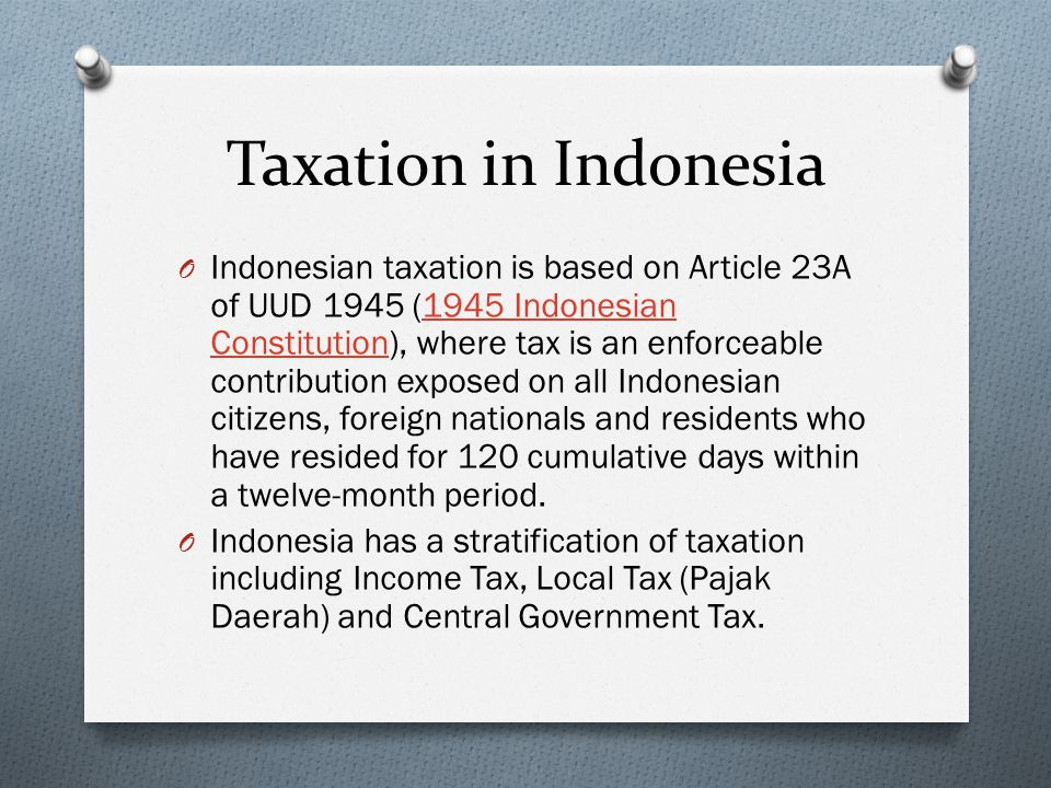 O Indonesian taxation is based on Article 23A of UUD 1945 (1945 Indonesian Constitution), where tax is an enforceable contribution exposed on all Indo
