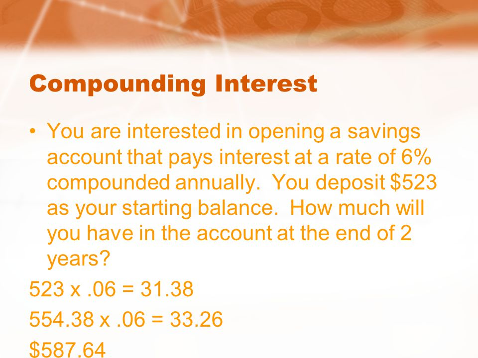 Compounding Interest You are interested in opening a savings account that pays interest at a rate of 6% compounded annually. You deposit $523 as your