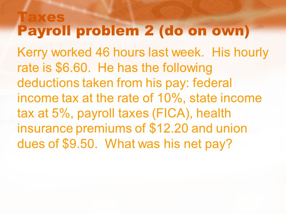 Taxes Payroll problem 2 (do on own) Kerry worked 46 hours last week. His hourly rate is $6.60. He has the following deductions taken from his pay: fed