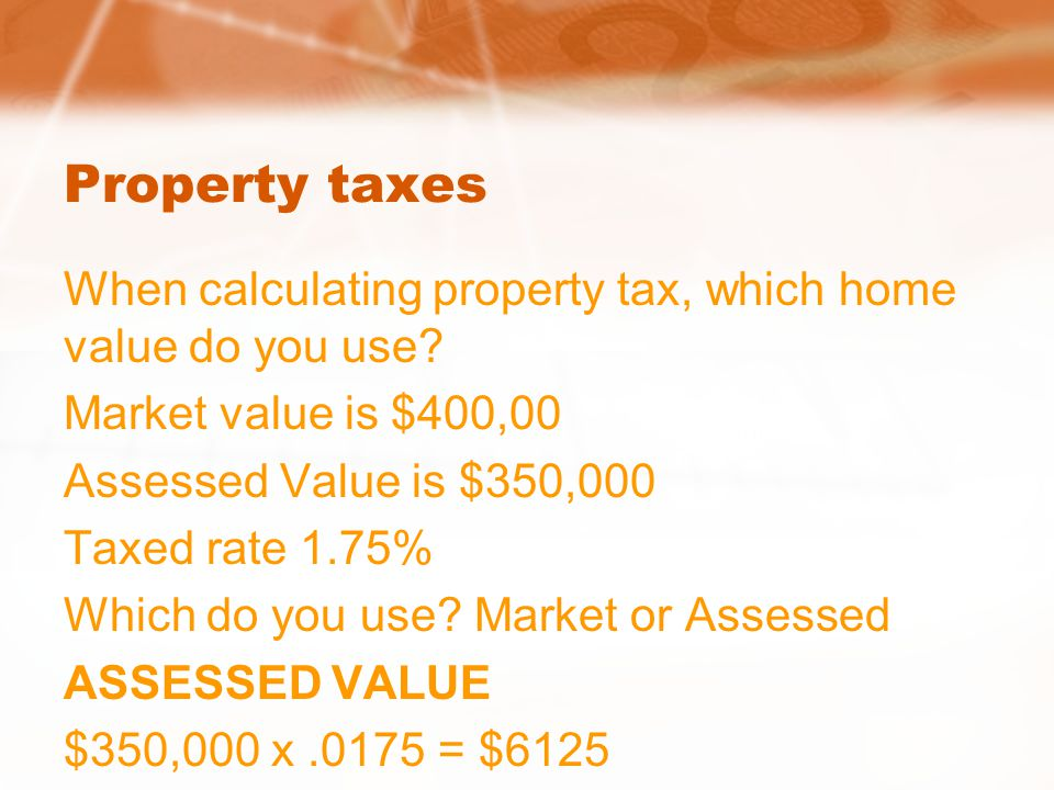 Property taxes When calculating property tax, which home value do you use? Market value is $400,00 Assessed Value is $350,000 Taxed rate 1.75% Which d