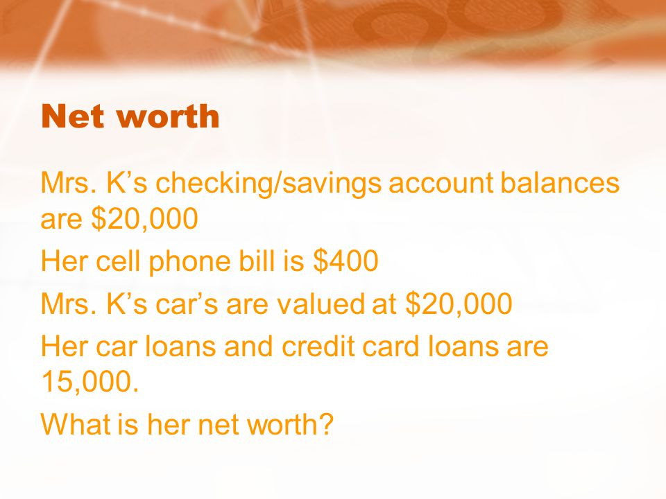 Net worth Mrs. K's checking/savings account balances are $20,000 Her cell phone bill is $400 Mrs. K's car's are valued at $20,000 Her car loans and cr