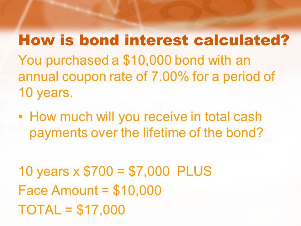 How is bond interest calculated? You purchased a $10,000 bond with an annual coupon rate of 7.00% for a period of 10 years. How much will you receive