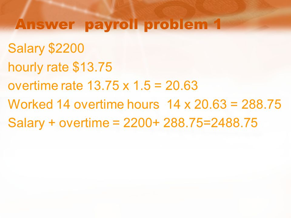 Answer payroll problem 1 Salary $2200 hourly rate $13.75 overtime rate 13.75 x 1.5 = 20.63 Worked 14 overtime hours 14 x 20.63 = 288.75 Salary + overt