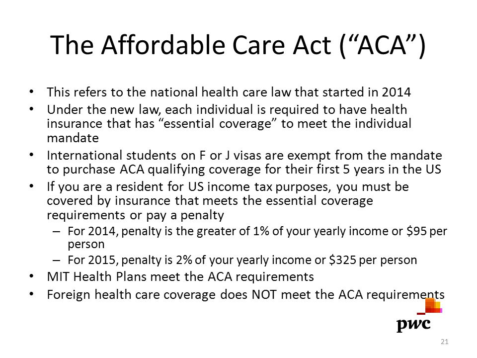 The Affordable Care Act ( ACA ) This refers to the national health care law that started in 2014 Under the new law, each individual is required to have health insurance that has essential coverage to meet the individual mandate International students on F or J visas are exempt from the mandate to purchase ACA qualifying coverage for their first 5 years in the US If you are a resident for US income tax purposes, you must be covered by insurance that meets the essential coverage requirements or pay a penalty – For 2014, penalty is the greater of 1% of your yearly income or $95 per person – For 2015, penalty is 2% of your yearly income or $325 per person MIT Health Plans meet the ACA requirements Foreign health care coverage does NOT meet the ACA requirements 21