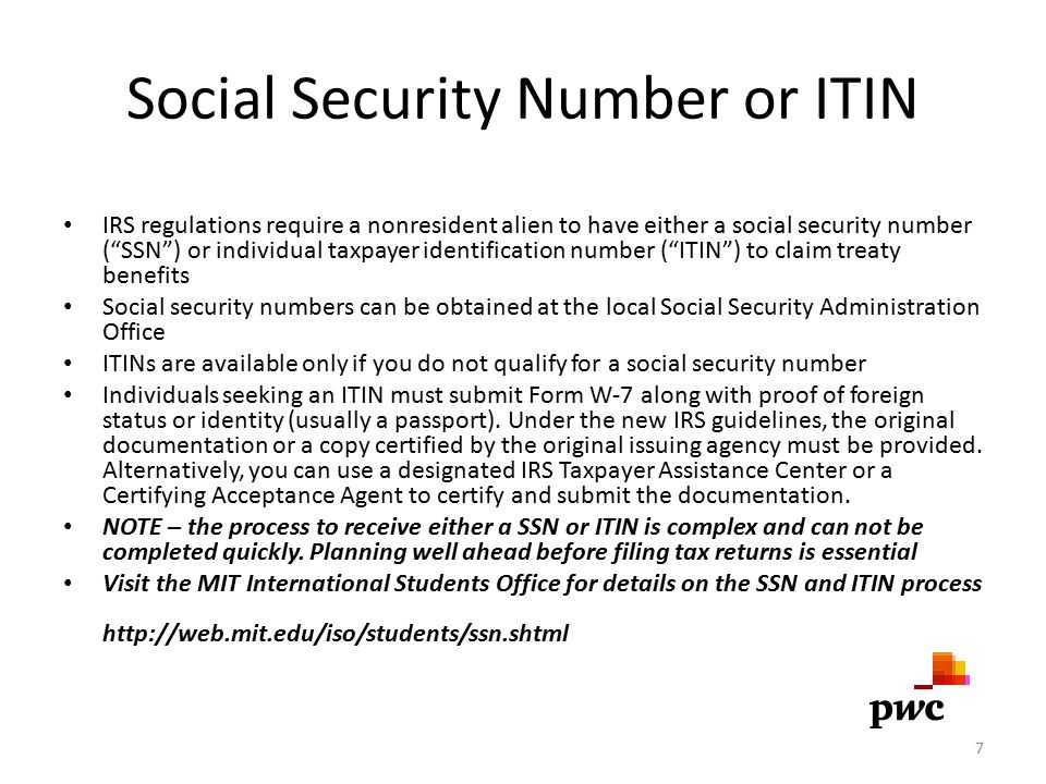 Social Security Number or ITIN IRS regulations require a nonresident alien to have either a social security number ( SSN ) or individual taxpayer identification number ( ITIN ) to claim treaty benefits Social security numbers can be obtained at the local Social Security Administration Office ITINs are available only if you do not qualify for a social security number Individuals seeking an ITIN must submit Form W-7 along with proof of foreign status or identity (usually a passport).