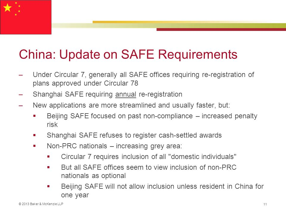 © 2013 Baker & McKenzie LLP China: Update on SAFE Requirements –Under Circular 7, generally all SAFE offices requiring re-registration of plans approved under Circular 78 –Shanghai SAFE requiring annual re-registration –New applications are more streamlined and usually faster, but:  Beijing SAFE focused on past non-compliance – increased penalty risk  Shanghai SAFE refuses to register cash-settled awards  Non-PRC nationals – increasing grey area:  Circular 7 requires inclusion of all domestic individuals  But all SAFE offices seem to view inclusion of non-PRC nationals as optional  Beijing SAFE will not allow inclusion unless resident in China for one year 11