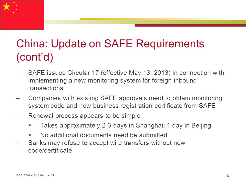© 2013 Baker & McKenzie LLP China: Update on SAFE Requirements (cont'd) –SAFE issued Circular 17 (effective May 13, 2013) in connection with implementing a new monitoring system for foreign inbound transactions –Companies with existing SAFE approvals need to obtain monitoring system code and new business registration certificate from SAFE –Renewal process appears to be simple  Takes approximately 2-3 days in Shanghai; 1 day in Beijing  No additional documents need be submitted –Banks may refuse to accept wire transfers without new code/certificate 12