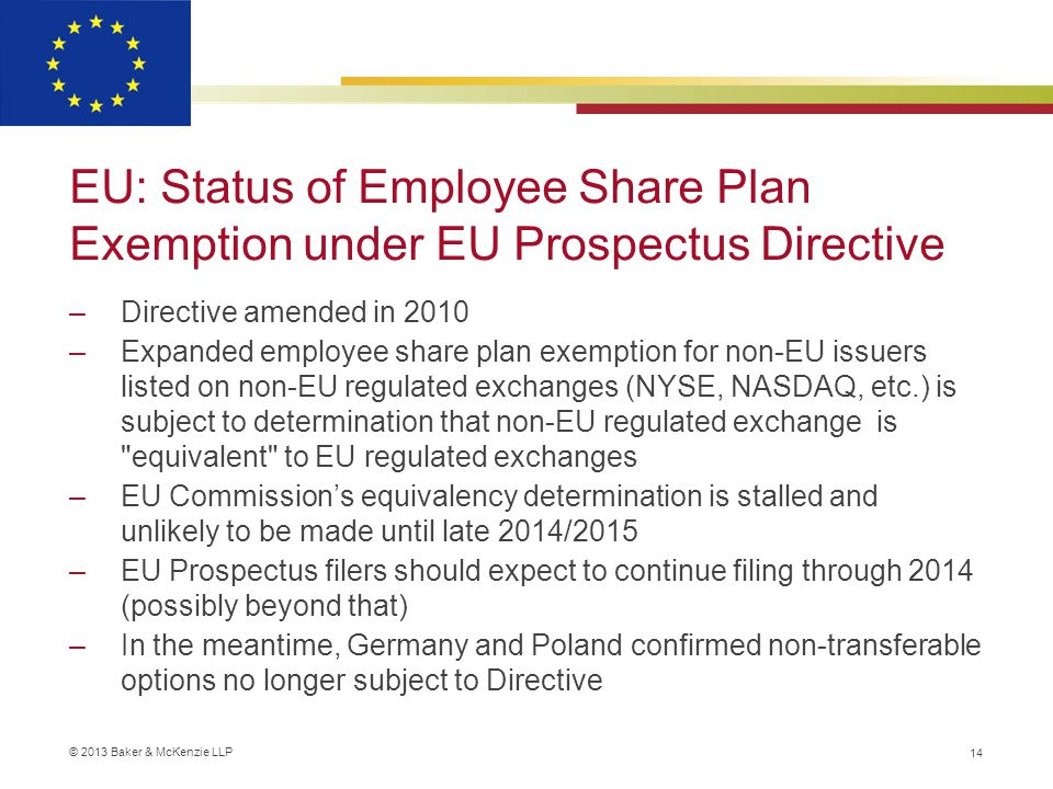 © 2013 Baker & McKenzie LLP EU: Status of Employee Share Plan Exemption under EU Prospectus Directive –Directive amended in 2010 –Expanded employee share plan exemption for non-EU issuers listed on non-EU regulated exchanges (NYSE, NASDAQ, etc.) is subject to determination that non-EU regulated exchange is equivalent to EU regulated exchanges –EU Commission's equivalency determination is stalled and unlikely to be made until late 2014/2015 –EU Prospectus filers should expect to continue filing through 2014 (possibly beyond that) –In the meantime, Germany and Poland confirmed non-transferable options no longer subject to Directive 14