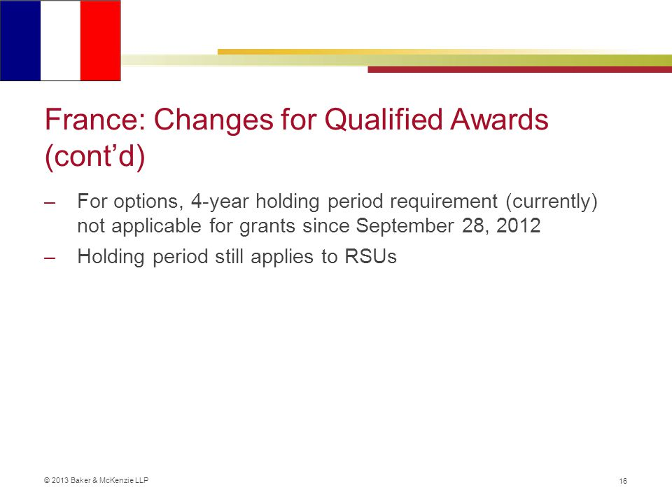 © 2013 Baker & McKenzie LLP France: Changes for Qualified Awards (cont'd) –For options, 4-year holding period requirement (currently) not applicable for grants since September 28, 2012 –Holding period still applies to RSUs 16