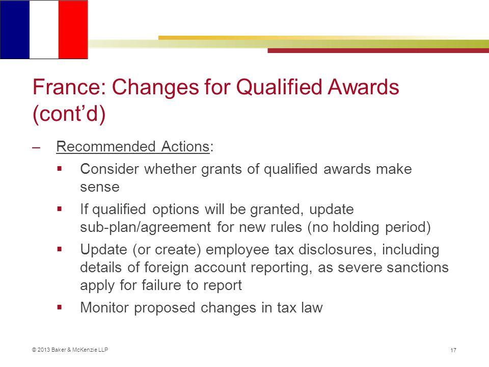© 2013 Baker & McKenzie LLP France: Changes for Qualified Awards (cont'd) –Recommended Actions:  Consider whether grants of qualified awards make sense  If qualified options will be granted, update sub-plan/agreement for new rules (no holding period)  Update (or create) employee tax disclosures, including details of foreign account reporting, as severe sanctions apply for failure to report  Monitor proposed changes in tax law 17