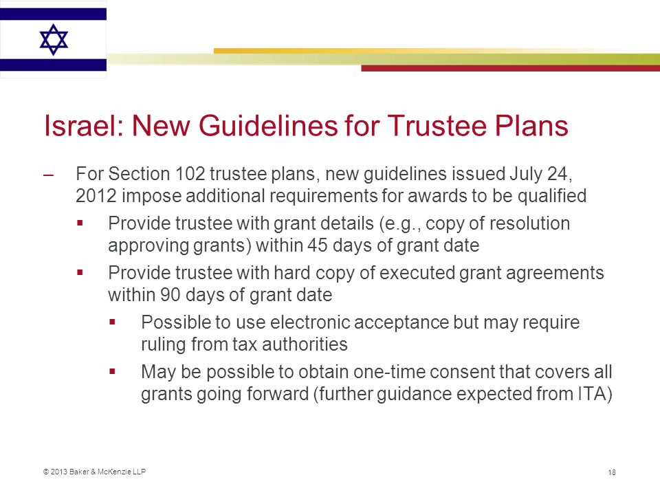 © 2013 Baker & McKenzie LLP Israel: New Guidelines for Trustee Plans –For Section 102 trustee plans, new guidelines issued July 24, 2012 impose additional requirements for awards to be qualified  Provide trustee with grant details (e.g., copy of resolution approving grants) within 45 days of grant date  Provide trustee with hard copy of executed grant agreements within 90 days of grant date  Possible to use electronic acceptance but may require ruling from tax authorities  May be possible to obtain one-time consent that covers all grants going forward (further guidance expected from ITA) 18