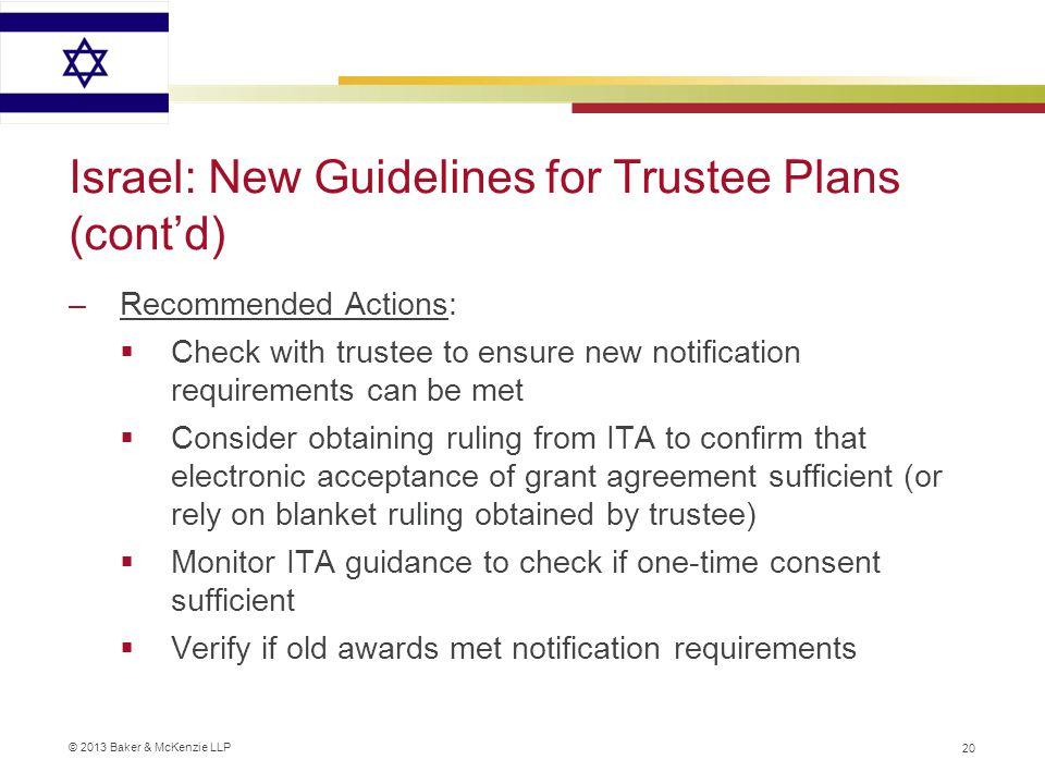 © 2013 Baker & McKenzie LLP Israel: New Guidelines for Trustee Plans (cont'd) –Recommended Actions:  Check with trustee to ensure new notification requirements can be met  Consider obtaining ruling from ITA to confirm that electronic acceptance of grant agreement sufficient (or rely on blanket ruling obtained by trustee)  Monitor ITA guidance to check if one-time consent sufficient  Verify if old awards met notification requirements 20