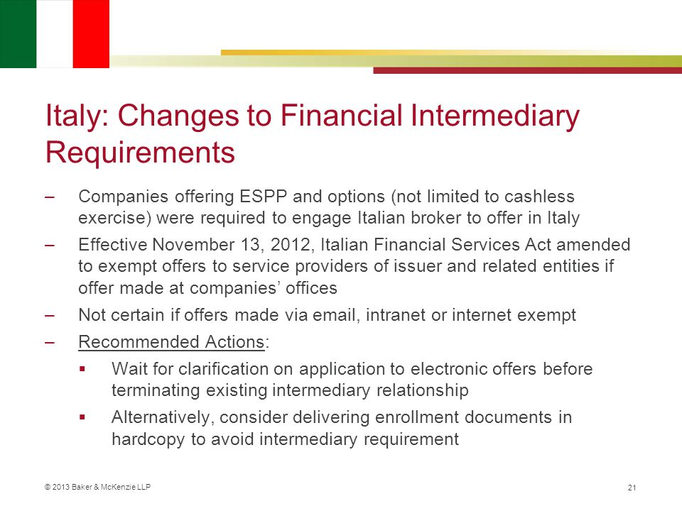 © 2013 Baker & McKenzie LLP Italy: Changes to Financial Intermediary Requirements –Companies offering ESPP and options (not limited to cashless exercise) were required to engage Italian broker to offer in Italy –Effective November 13, 2012, Italian Financial Services Act amended to exempt offers to service providers of issuer and related entities if offer made at companies' offices –Not certain if offers made via email, intranet or internet exempt –Recommended Actions:  Wait for clarification on application to electronic offers before terminating existing intermediary relationship  Alternatively, consider delivering enrollment documents in hardcopy to avoid intermediary requirement 21