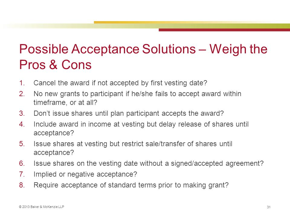 © 2013 Baker & McKenzie LLP Possible Acceptance Solutions – Weigh the Pros & Cons 1.Cancel the award if not accepted by first vesting date.