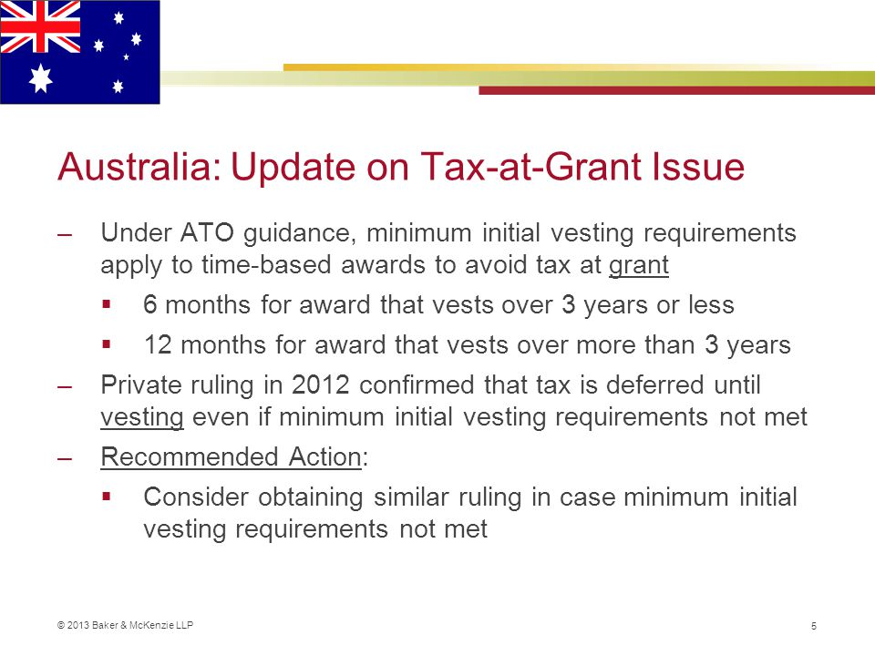 © 2013 Baker & McKenzie LLP Australia: Update on Tax-at-Grant Issue –Under ATO guidance, minimum initial vesting requirements apply to time-based awards to avoid tax at grant  6 months for award that vests over 3 years or less  12 months for award that vests over more than 3 years –Private ruling in 2012 confirmed that tax is deferred until vesting even if minimum initial vesting requirements not met –Recommended Action:  Consider obtaining similar ruling in case minimum initial vesting requirements not met 5