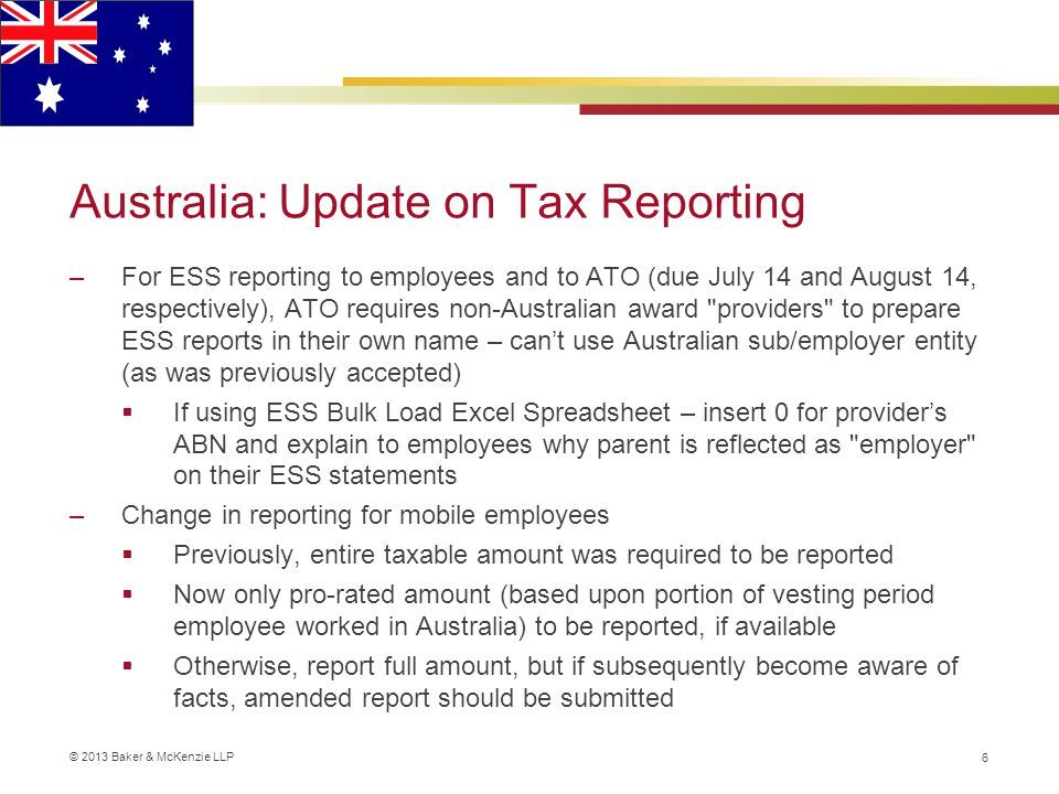 © 2013 Baker & McKenzie LLP Australia: Update on Tax Reporting –For ESS reporting to employees and to ATO (due July 14 and August 14, respectively), ATO requires non-Australian award providers to prepare ESS reports in their own name – can't use Australian sub/employer entity (as was previously accepted)  If using ESS Bulk Load Excel Spreadsheet – insert 0 for provider's ABN and explain to employees why parent is reflected as employer on their ESS statements –Change in reporting for mobile employees  Previously, entire taxable amount was required to be reported  Now only pro-rated amount (based upon portion of vesting period employee worked in Australia) to be reported, if available  Otherwise, report full amount, but if subsequently become aware of facts, amended report should be submitted 6