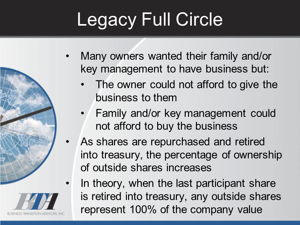 Legacy Full Circle Many owners wanted their family and/or key management to have business but: The owner could not afford to give the business to them
