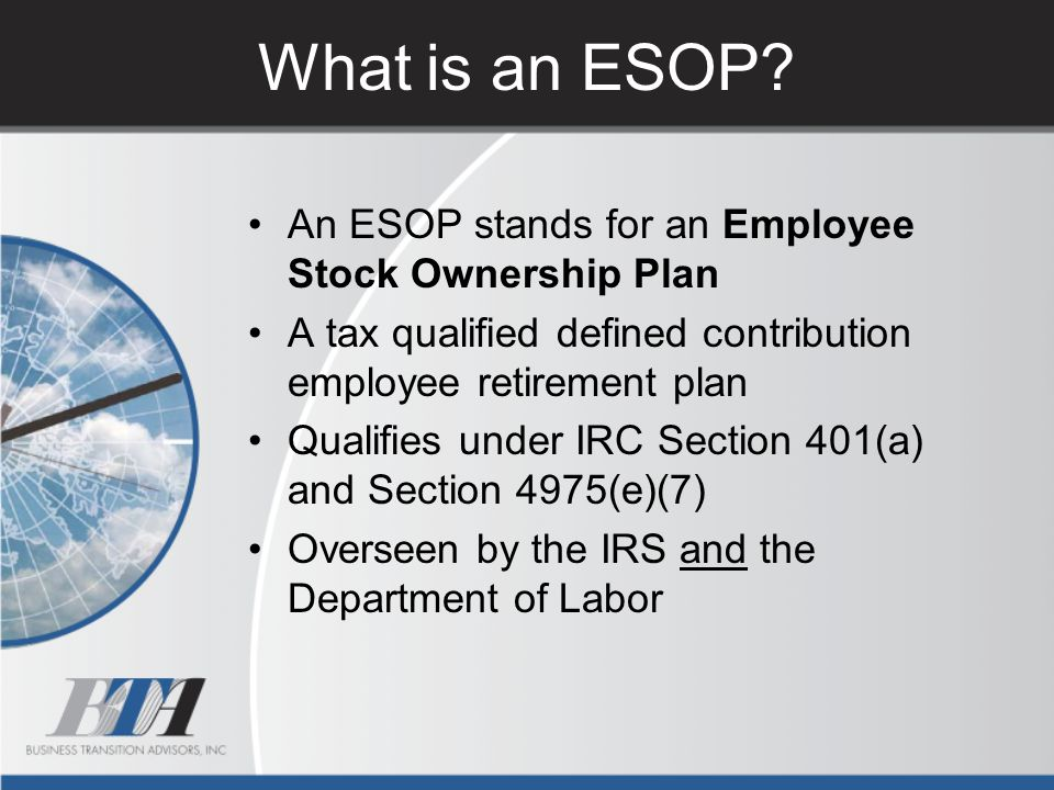 What is an ESOP? An ESOP stands for an Employee Stock Ownership Plan A tax qualified defined contribution employee retirement plan Qualifies under IRC